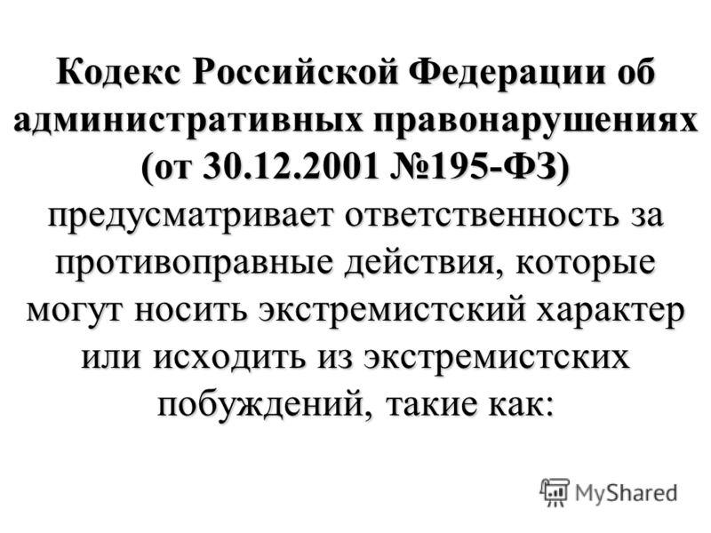 Кодекс Российской Федерации об административных правонарушениях (от 30.12.2001 195-ФЗ) предусматривает ответственность за противоправные действия, которые могут носить экстремистский характер или исходить из экстремистских побуждений, такие как: