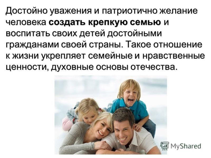 Достойно уважения и патриотично желание человека создать крепкую семью и воспитать своих детей достойными гражданами своей страны. Такое отношение к жизни укрепляет семейные и нравственные ценности, духовные основы отечества.