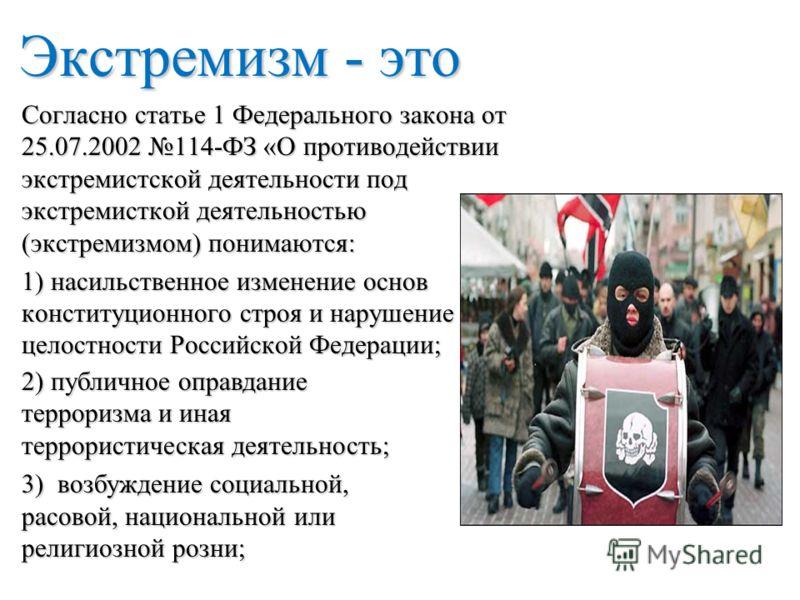 Экстремизм - это Согласно статье 1 Федерального закона от 25.07.2002 114-ФЗ «О противодействии экстремистской деятельности под экстремисткой деятельностью (экстремизмом) понимаются: 1) насильственное изменение основ конституционного строя и нарушение