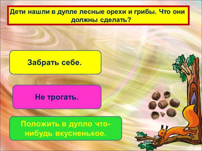 Дети нашли в дупле лесные орехи и грибы. Что они должны сделать? Забрать себе.. Не трогать. Положить в дупло что- нибудь вкусненькое.