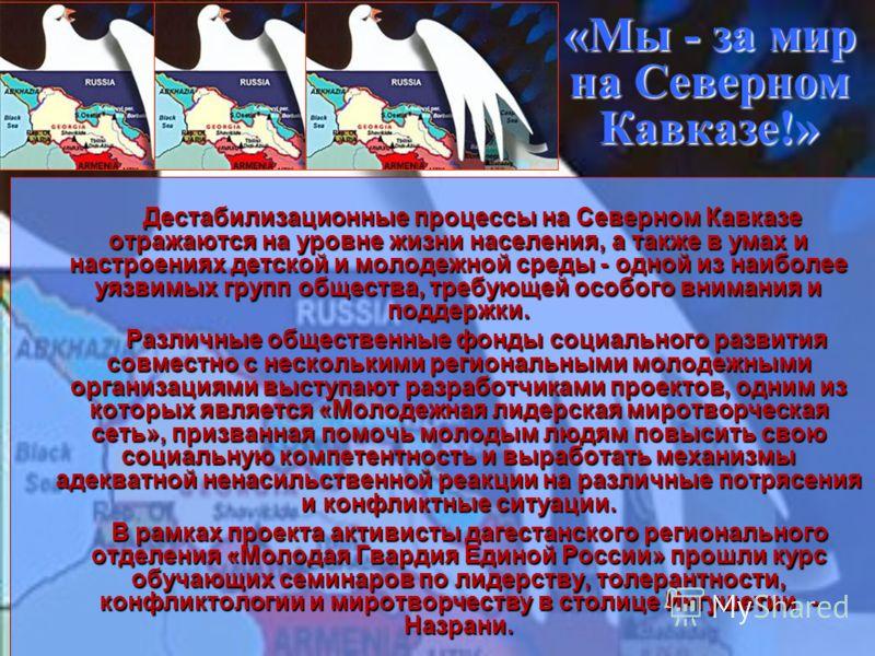 «Мы - за мир на Северном Кавказе!» Дестабилизационные процессы на Северном Кавказе отражаются на уровне жизни населения, а также в умах и настроениях детской и молодежной среды - одной из наиболее уязвимых групп общества, требующей особого внимания и