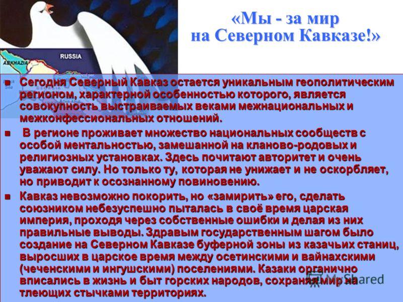 «Мы - за мир на Северном Кавказе!» Сегодня Северный Кавказ остается уникальным геополитическим регионом, характерной особенностью которого, является совокупность выстраиваемых веками межнациональных и межконфессиональных отношений. Сегодня Северный К