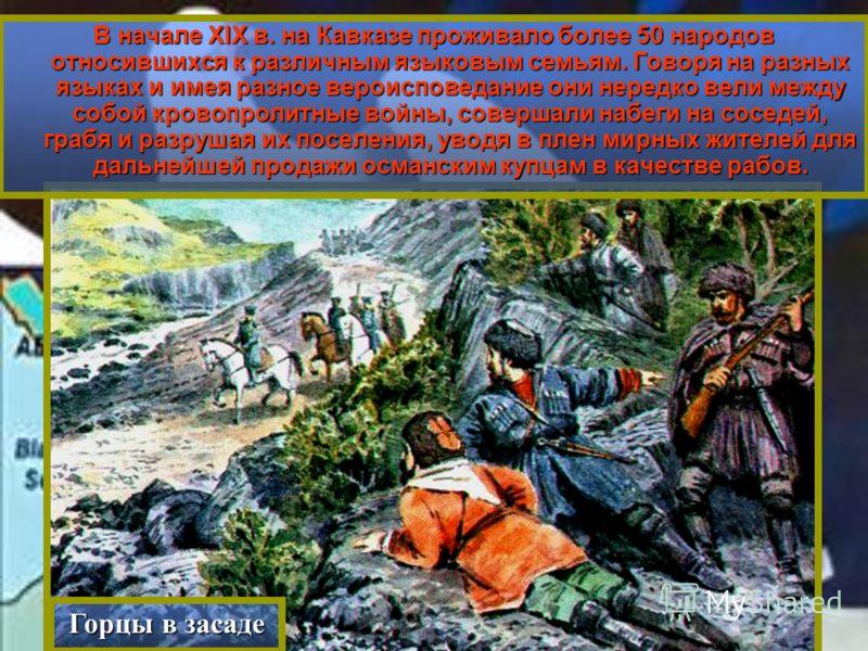В начале XIX в. на Кавказе проживало более 50 народов относившихся к различным языковым семьям. Говоря на разных языках и имея разное вероисповедание они нередко вели между собой кровопролитные войны, совершали набеги на соседей, грабя и разрушая их