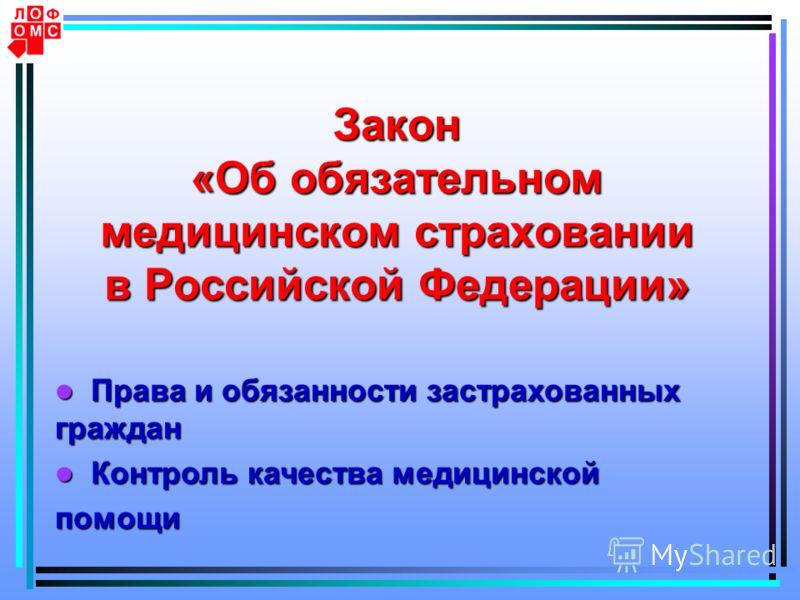 Закон «Об обязательном медицинском страховании в Российской Федерации» Права и обязанности застрахованных граждан Права и обязанности застрахованных граждан Контроль качества медицинской Контроль качества медицинскойпомощи
