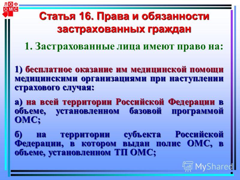 Статья 16. Права и обязанности застрахованных граждан 1. Застрахованные лица имеют право на: 1) бесплатное оказание им медицинской помощи медицинскими организациями при наступлении страхового случая: а) на всей территории Российской Федерации в объем