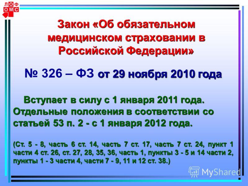 Закон «Об обязательном медицинском страховании в Российской Федерации» от 29 ноября 2010 года 326 – ФЗ от 29 ноября 2010 года Вступает в силу с 1 января 2011 года. Вступает в силу с 1 января 2011 года. Отдельные положения в соответствии со статьей 53
