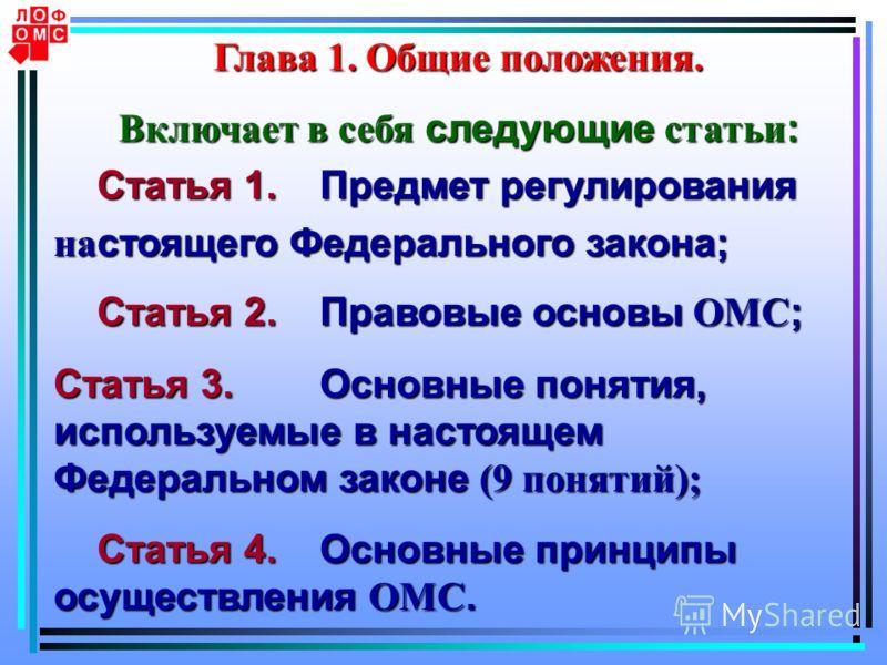 Глава 1. Общие положения. Включает в себя следующие статьи : Статья 1.Предмет регулирования Статья 1.Предмет регулирования на стоящего Федерального закона; Статья 2.Правовые основы ОМС ; Статья 2.Правовые основы ОМС ; Статья 3.Основные понятия, испол
