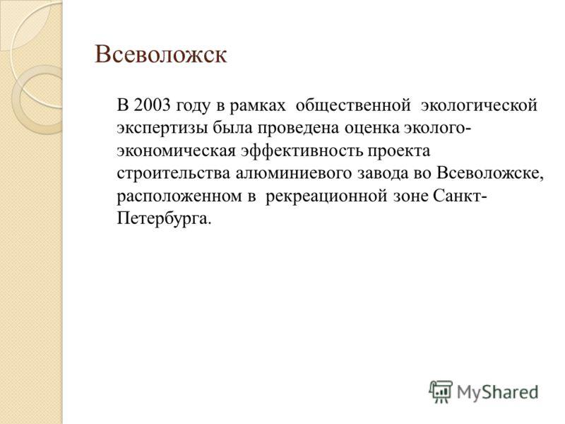 Всеволожск В 2003 году в рамках общественной экологической экспертизы была проведена оценка эколого- экономическая эффективность проекта строительства алюминиевого завода во Всеволожске, расположенном в рекреационной зоне Санкт- Петербурга.