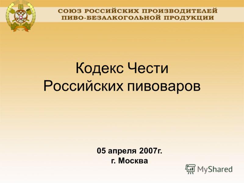 Кодекс Чести Российских пивоваров 05 апреля 2007г. г. Москва