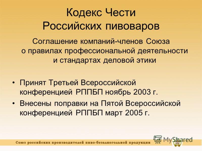 Кодекс Чести Российских пивоваров Соглашение компаний-членов Союза о правилах профессиональной деятельности и стандартах деловой этики Принят Третьей Всероссийской конференцией РППБП ноябрь 2003 г. Внесены поправки на Пятой Всероссийской конференцией