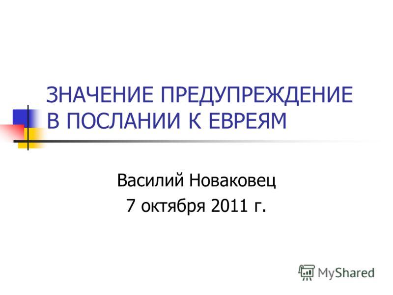 ЗНАЧЕНИЕ ПРЕДУПРЕЖДЕНИЕ В ПОСЛАНИИ К ЕВРЕЯМ Василий Новаковец 7 октября 2011 г.