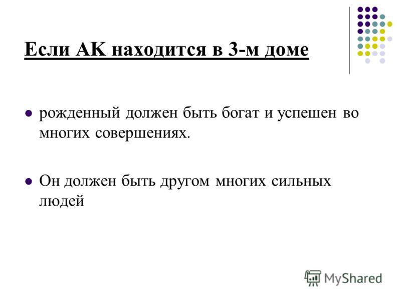 Если AK находится в 3-м доме рожденный должен быть богат и успешен во многих совершениях. Он должен быть другом многих сильных людей