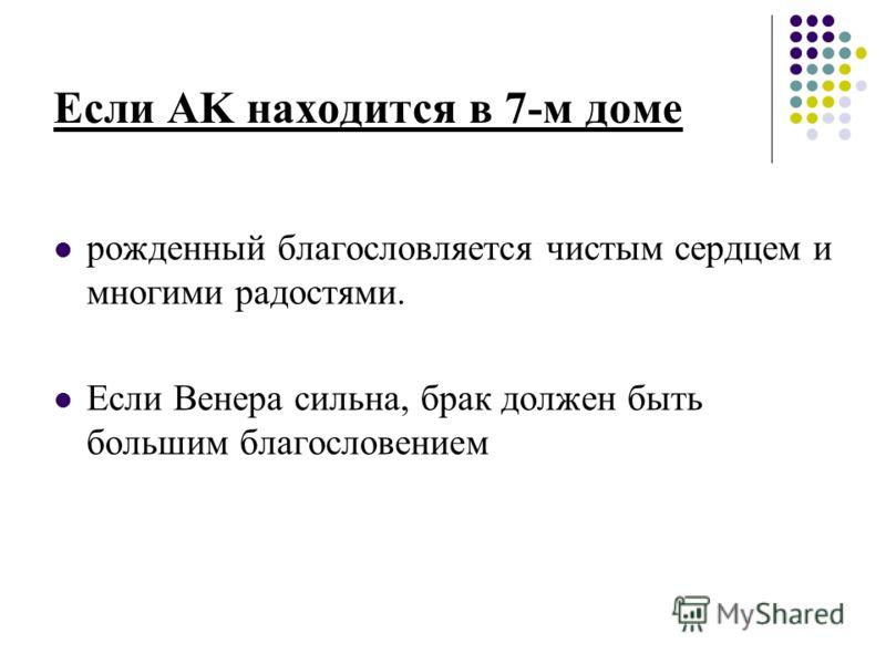 Если AK находится в 7-м доме рожденный благословляется чистым сердцем и многими радостями. Если Венера сильна, брак должен быть большим благословением