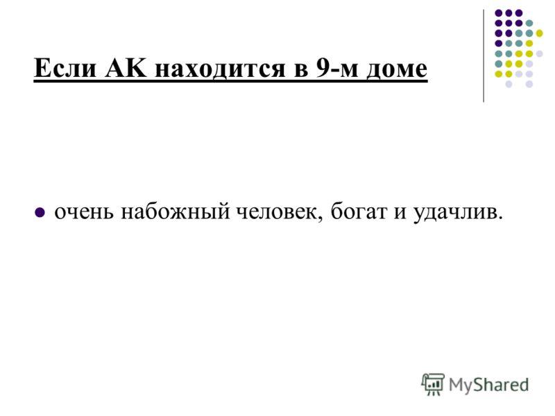 Если AK находится в 9-м доме очень набожный человек, богат и удачлив.