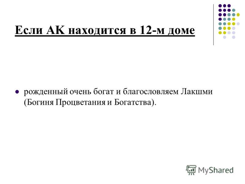 Если AK находится в 12-м доме рожденный очень богат и благословляем Лакшми (Богиня Процветания и Богатства).