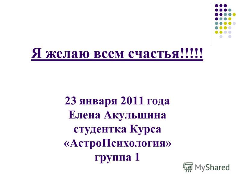 Я желаю всем счастья!!!!! 23 января 2011 года Елена Акульшина студентка Курса «АстроПсихология» группа 1