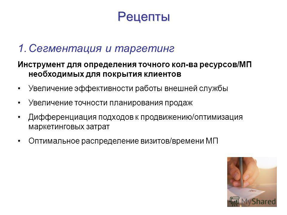 Рецепты 1. Сегментация и таргетинг Инструмент для определения точного кол-ва ресурсов/МП необходимых для покрытия клиентов Увеличение эффективности работы внешней службы Увеличение точности планирования продаж Дифференциация подходов к продвижению/оп