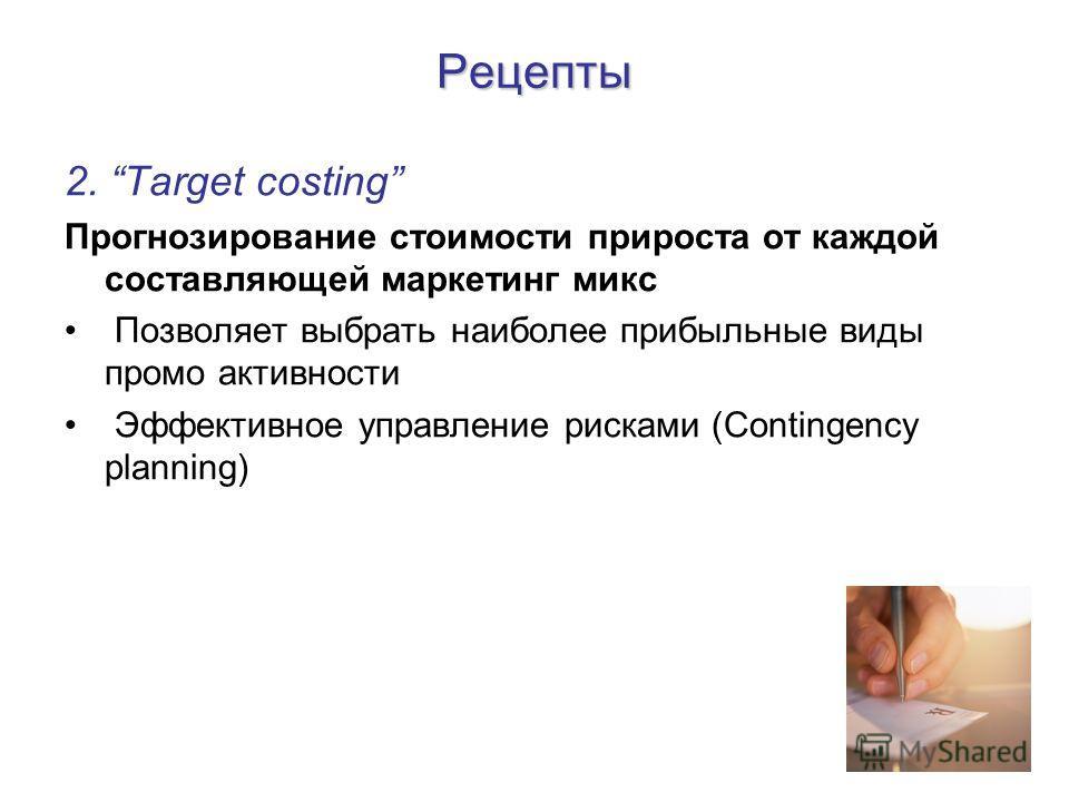 Рецепты 2. Target costing Прогнозирование стоимости прироста от каждой составляющей маркетинг микс Позволяет выбрать наиболее прибыльные виды промо активности Эффективное управление рисками (Contingency planning)