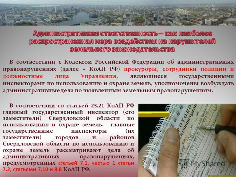 В соответствии с Кодексом Российской Федерации об административных правонарушениях (далее – КоАП РФ) прокуроры, сотрудники полиции и должностные лица Управления, являющиеся государственными инспекторами по использованию и охране земель, уполномочены