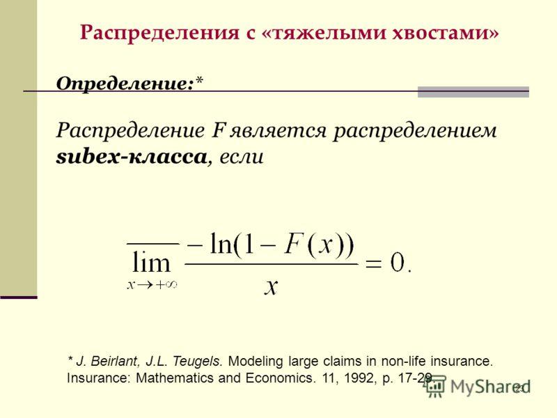 23 Распределения с «тяжелыми хвостами» * J. Beirlant, J.L. Teugels. Modeling large claims in non-life insurance. Insurance: Mathematics and Economics. 11, 1992, р. 17-29. Определение:* Распределение F является распределением subex-класса, если