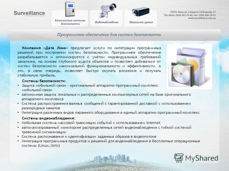 Программное обеспечение для систем безопасности Компания «Дата Линк» предлагает услуги по интеграции программных решений при построении систем безопасности. Программное обеспечение разрабатывается и оптимизируется с учётом индивидуальных требований з
