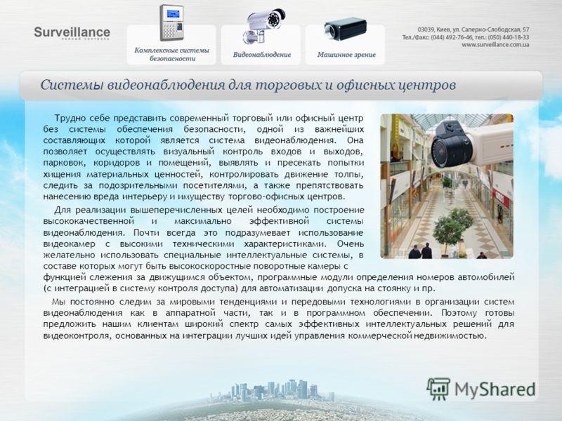 Систем ы видеонаблюдения для торговых и офисных центров Трудно себе представить современный торговый или офисный центр без системы обеспечения безопасности, одной из важнейших составляющих которой является система видеонаблюдения. Она позволяет осуще