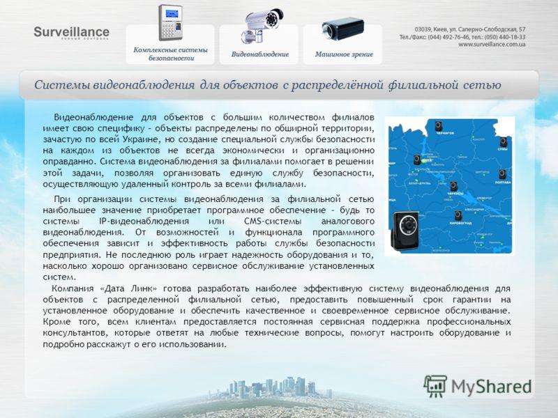 Системы видеонаблюдения для объектов с распределённой филиальной сетью Видеонаблюдение для объектов с большим количеством филиалов имеет свою специфику – объекты распределены по обширной территории, зачастую по всей Украине, но создание специальной с