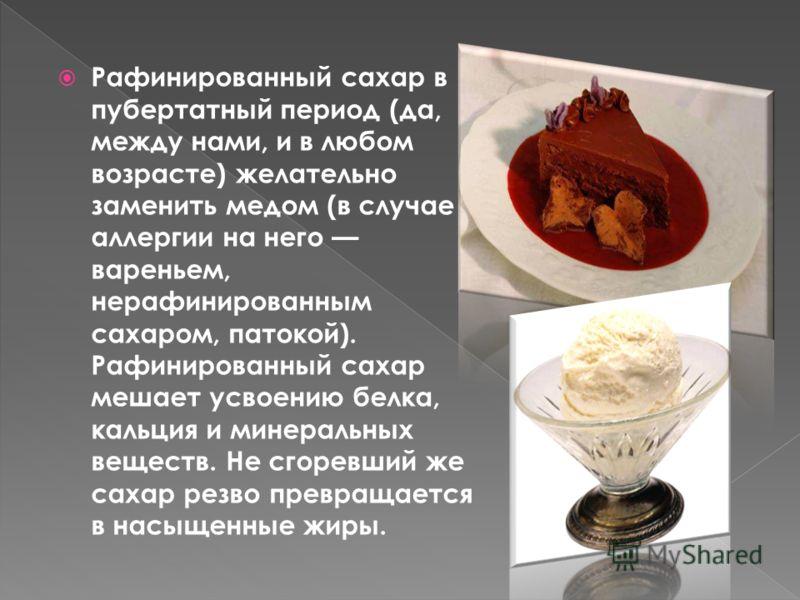 Рафинированный сахар в пубертатный период (да, между нами, и в любом возрасте) желательно заменить медом (в случае аллергии на него вареньем, нерафинированным сахаром, патокой). Рафинированный сахар мешает усвоению белка, кальция и минеральных вещест