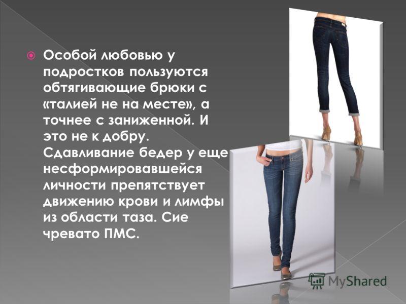 Особой любовью у подростков пользуются обтягивающие брюки с «талией не на месте», а точнее с заниженной. И это не к добру. Сдавливание бедер у еще несформировавшейся личности препятствует движению крови и лимфы из области таза. Сие чревато ПМС.