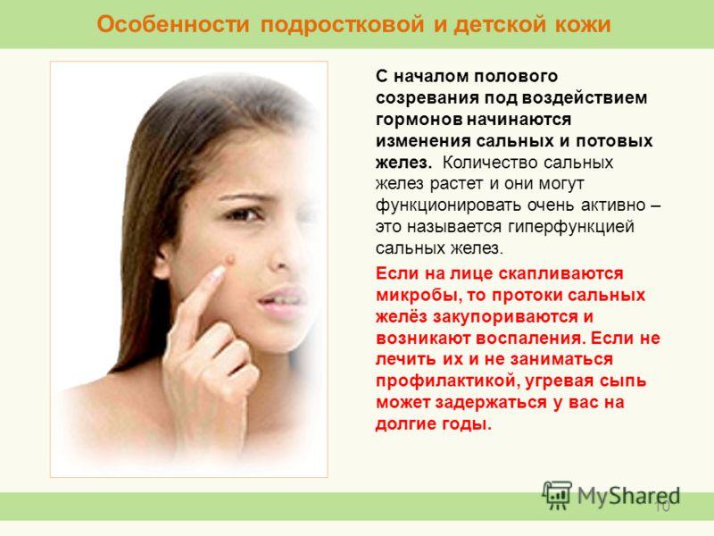 С началом полового созревания под воздействием гормонов начинаются изменения сальных и потовых желез. Количество сальных желез растет и они могут функционировать очень активно – это называется гиперфункцией сальных желез. Если на лице скапливаются ми