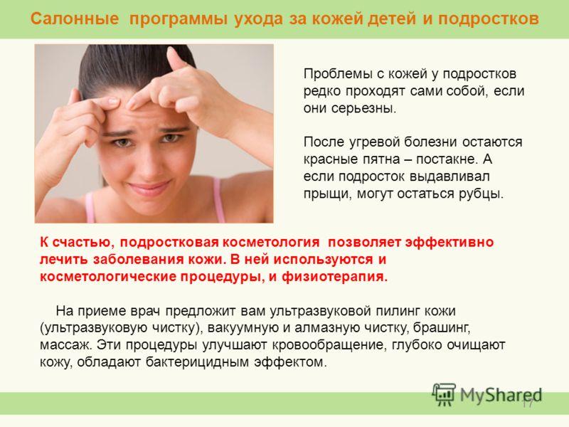 Проблемы с кожей у подростков редко проходят сами собой, если они серьезны. После угревой болезни остаются красные пятна – постакне. А если подросток выдавливал прыщи, могут остаться рубцы. 17 К счастью, подростковая косметология позволяет эффективно