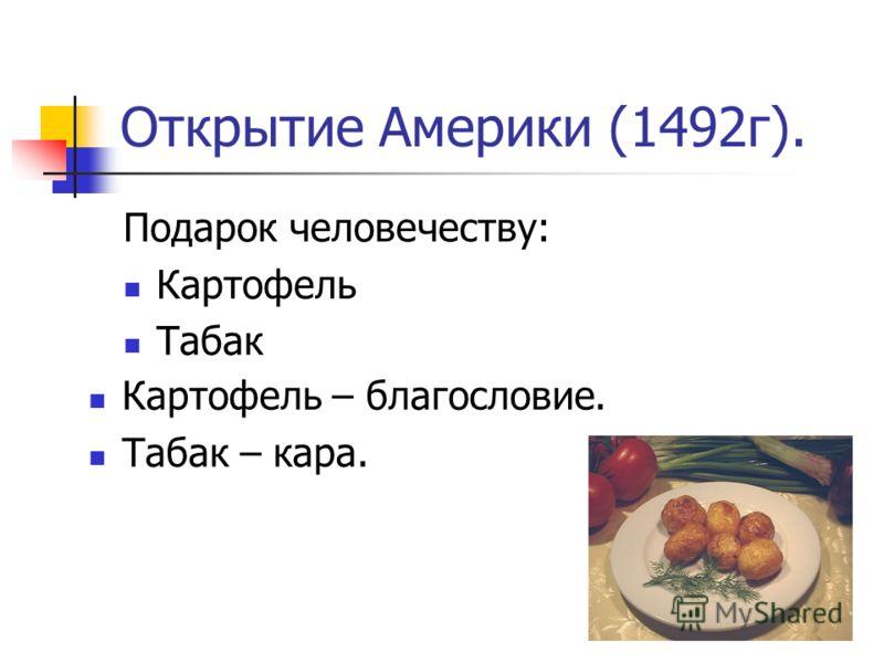 Открытие Америки (1492г). Подарок человечеству: Картофель Табак Картофель – благословие. Табак – кара.