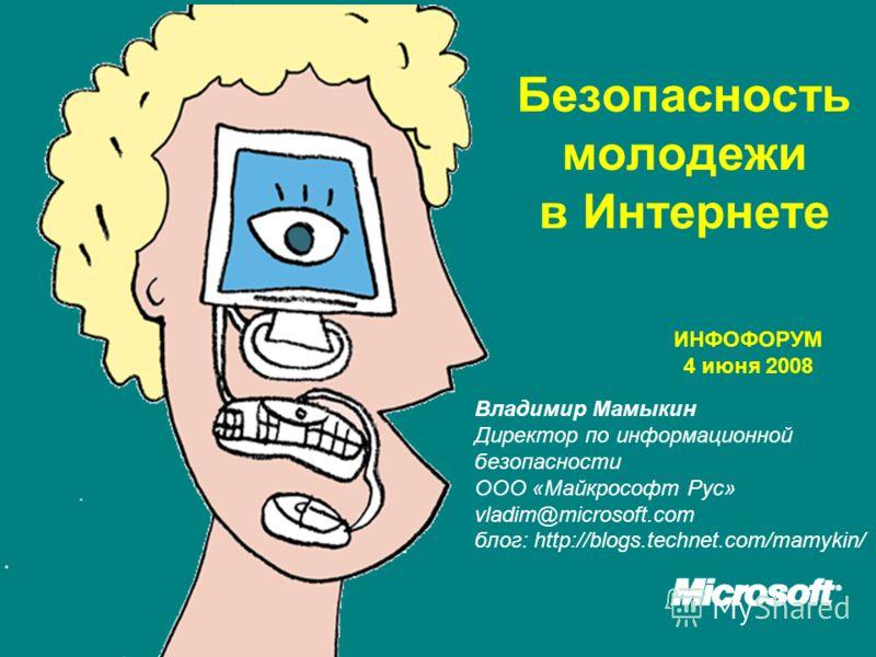 Безопасность молодежи в Интернетe Владимир Мамыкин Директор по информационной безопасности ООО «Майкрософт Рус» vladim@microsoft.com блог: http://blogs.technet.com/mamykin/ ИНФОФОРУМ 4 июня 2008
