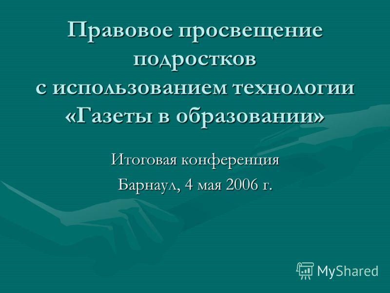 Правовое просвещение подростков с использованием технологии «Газеты в образовании» Итоговая конференция Барнаул, 4 мая 2006 г.
