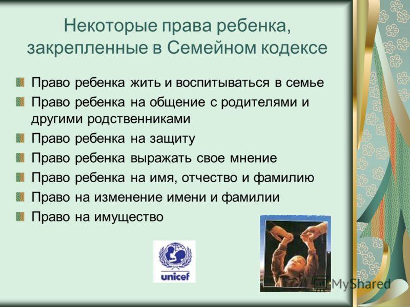 Некоторые права ребенка, закрепленные в Семейном кодексе Право ребенка жить и воспитываться в семье Право ребенка на общение с родителями и другими родственниками Право ребенка на защиту Право ребенка выражать свое мнение Право ребенка на имя, отчест