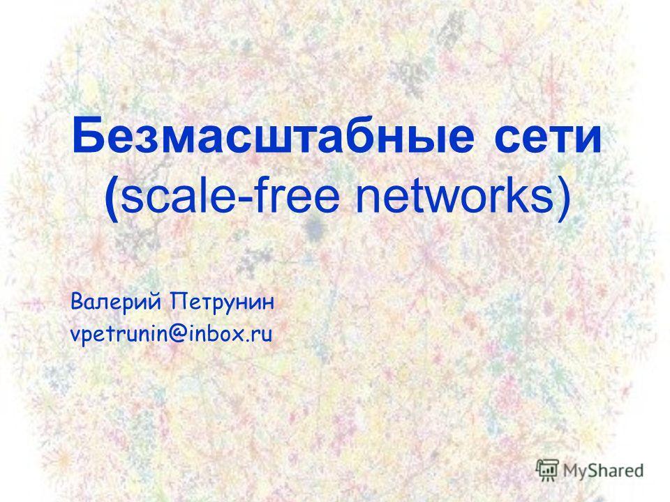 Безмасштабные сети (scale-free networks) Валерий Петрунин vpetrunin@inbox.ru