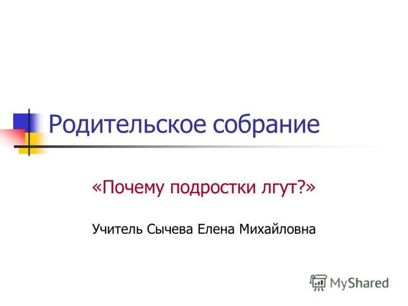 Родительское собрание «Почему подростки лгут?» Учитель Сычева Елена Михайловна