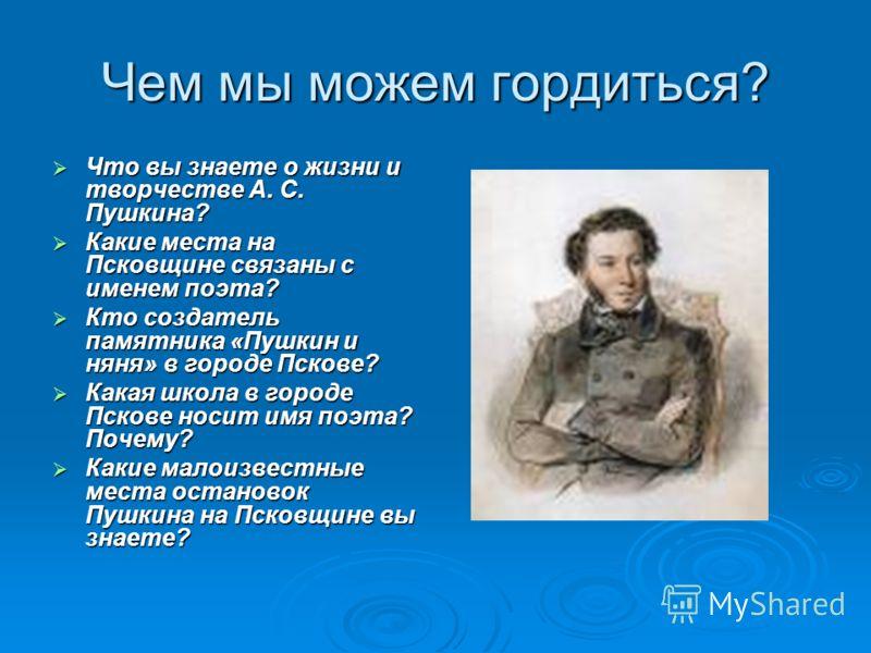 Чем мы можем гордиться? Что вы знаете о жизни и творчестве А. С. Пушкина? Что вы знаете о жизни и творчестве А. С. Пушкина? Какие места на Псковщине связаны с именем поэта? Какие места на Псковщине связаны с именем поэта? Кто создатель памятника «Пуш