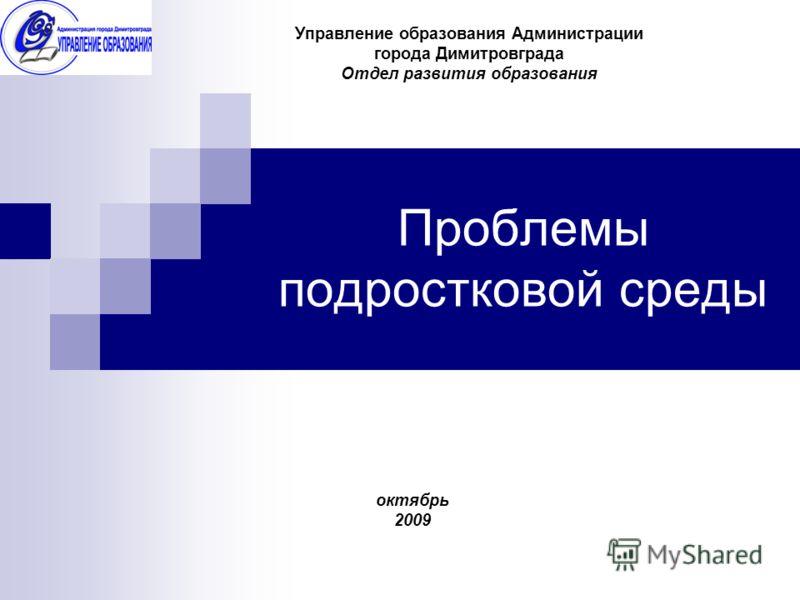 Проблемы подростковой среды Управление образования Администрации города Димитровграда Отдел развития образования октябрь 2009
