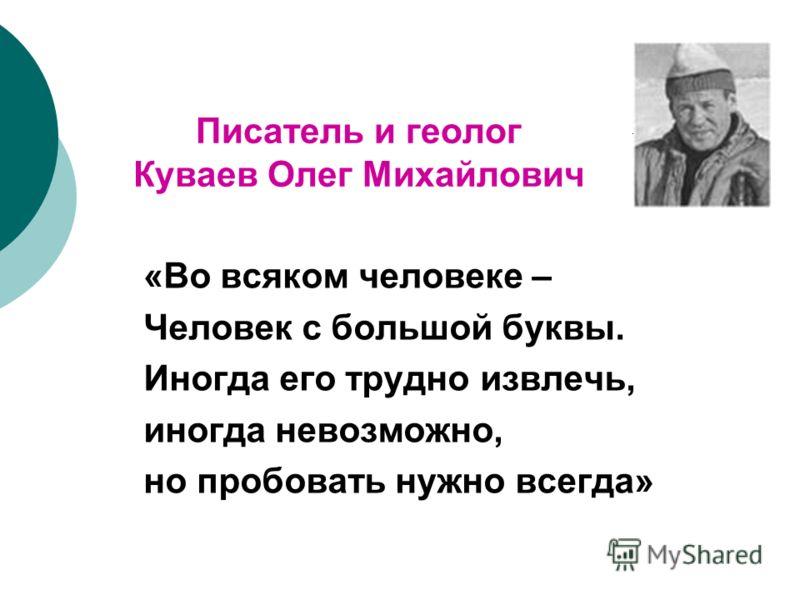 Писатель и геолог Куваев Олег Михайлович «Во всяком человеке – Человек с большой буквы. Иногда его трудно извлечь, иногда невозможно, но пробовать нужно всегда»