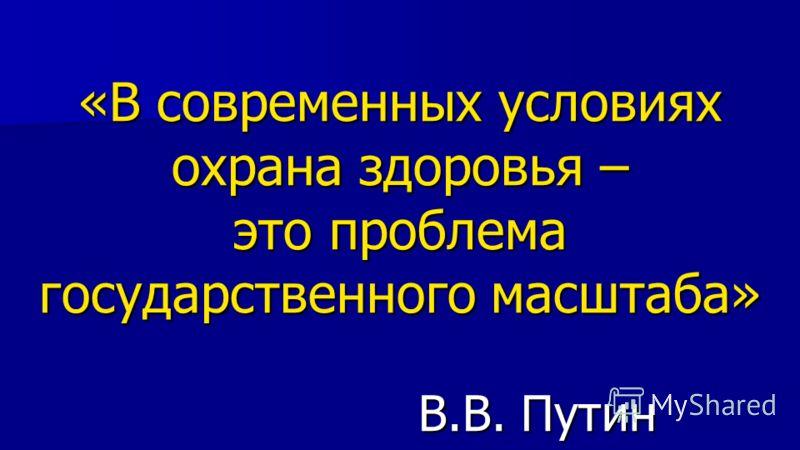 «В современных условиях охрана здоровья – это проблема государственного масштаба» В.В. Путин
