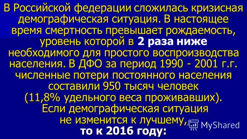 В Российской федерации сложилась кризисная демографическая ситуация. В настоящее время смертность превышает рождаемость, уровень которой в необходимого для простого воспроизводства населения. В ДФО за период 1990 - 2001 г.г. численные потери постоянн