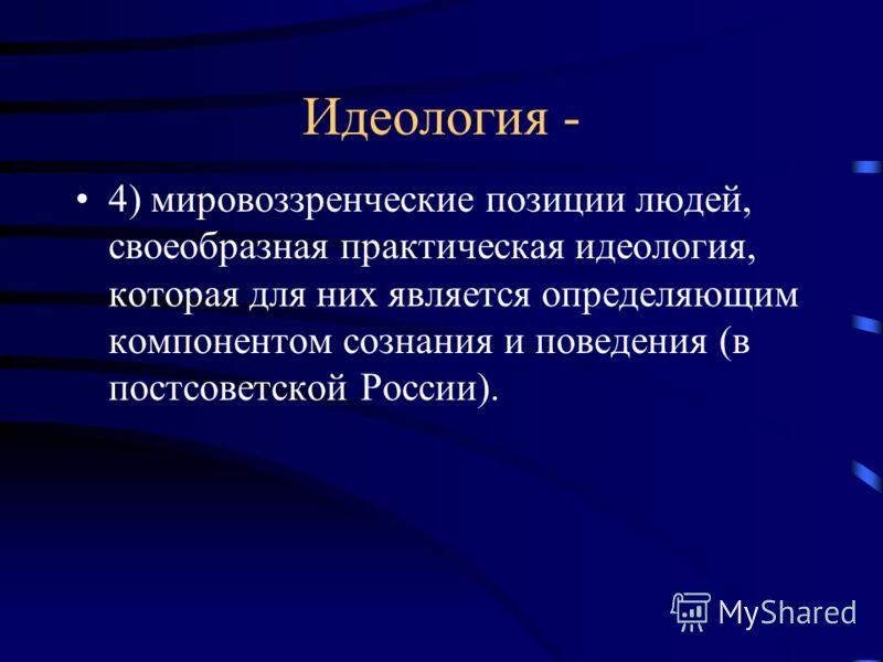 Идеология - 4) мировоззренческие позиции людей, своеобразная практическая идеология, которая для них является определяющим компонентом сознания и поведения (в постсоветской России).