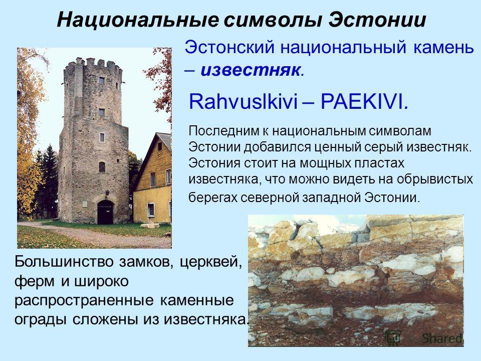Национальные символы Эстонии Большинство замков, церквей, ферм и широко распространенные каменные ограды сложены из известняка. Последним к национальным символам Эстонии добавился ценный серый известняк. Эстония стоит на мощных пластах известняка, чт