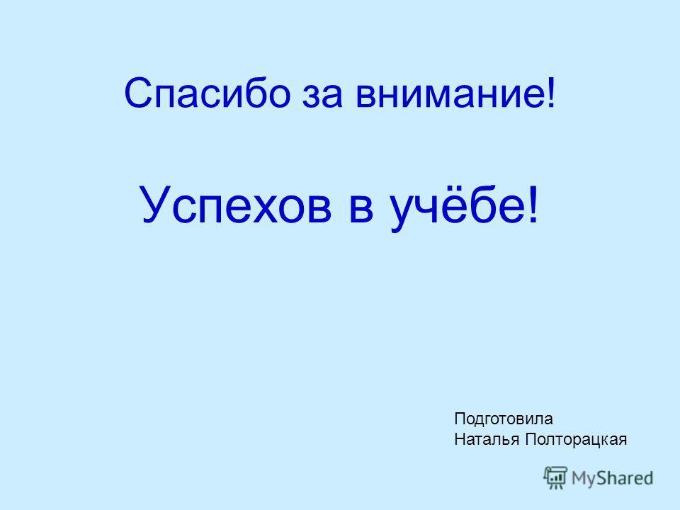 Спасибо за внимание! Успехов в учёбе! Подготовила Наталья Полторацкая