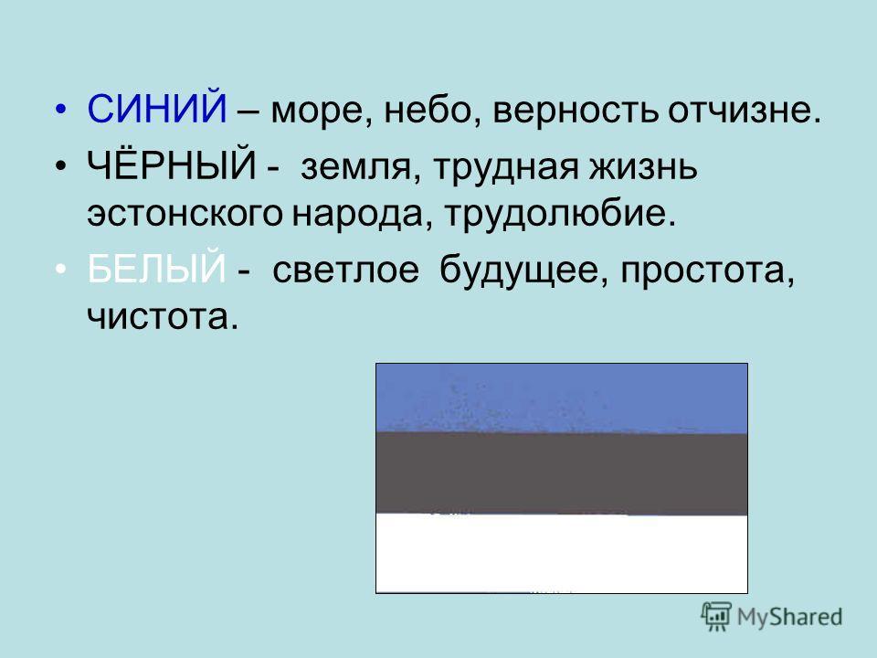 СИНИЙ – море, небо, верность отчизне. ЧЁРНЫЙ - земля, трудная жизнь эстонского народа, трудолюбие. БЕЛЫЙ - светлое будущее, простота, чистота.