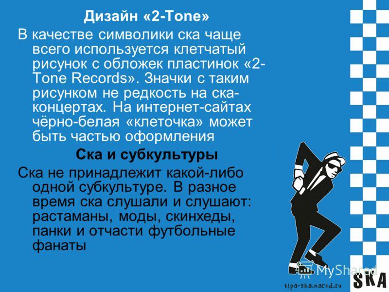 Дизайн «2-Tone» В качестве символики ска чаще всего используется клетчатый рисунок с обложек пластинок «2- Tone Records». Значки с таким рисунком не редкость на ска- концертах. На интернет-сайтах чёрно-белая «клеточка» может быть частью оформления Ск