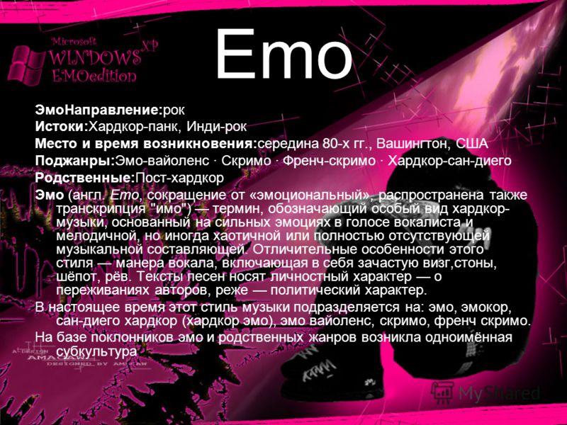 Emo ЭмоНаправление:рок Истоки:Хардкор-панк, Инди-рок Место и время возникновения:середина 80-х гг., Вашингтон, США Поджанры:Эмо-вайоленс · Скримо · Френч-скримо · Хардкор-сан-диего Родственные:Пост-хардкор Эмо (англ. Emo, сокращение от «эмоциональный