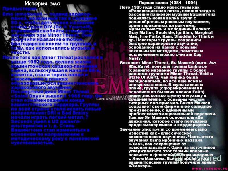 Предыстория Emo (emotional) подвид хардкор- панка, названный так в середине 80-х, чтобы дать новое название стилю групп DIY (Do It Yourself), стремящихся обойти стандарты звучания эры Minor Threat. Они получили название emotion, благодаря не каким-то