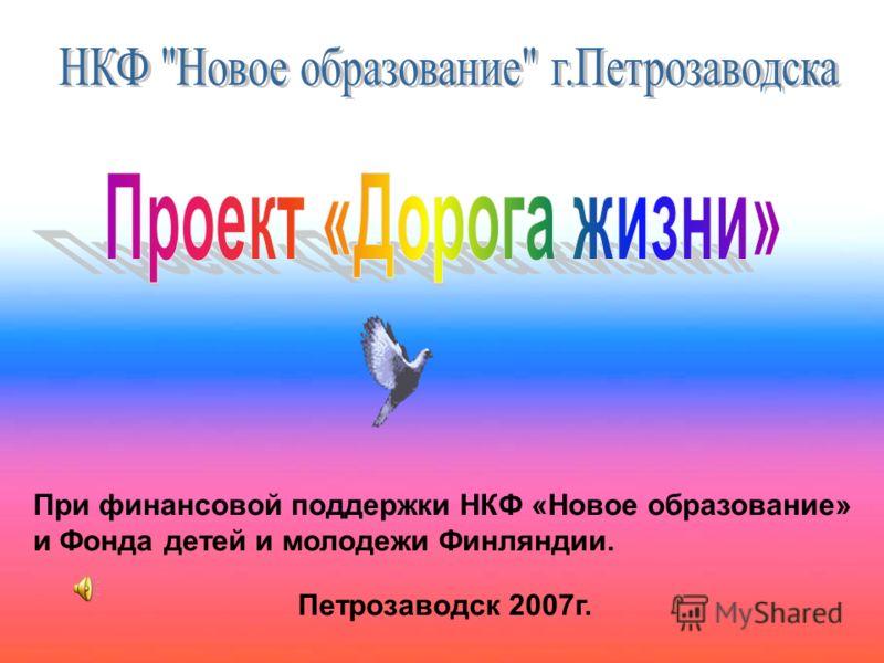 При финансовой поддержки НКФ «Новое образование» и Фонда детей и молодежи Финляндии. Петрозаводск 2007г.